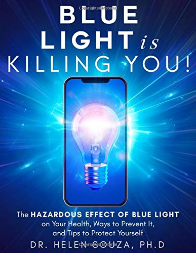 Blue Light Is Killing you!: The Hazardous Effect of Blue Light on Your Health, Ways to Prevent It, and Tips to Protect Yourself