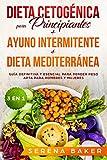 Dieta Cetogénica para Principiantes + Ayuno Intermitente + Dieta Mediterránea: 3 en 1 -  Guía definitiva y esencial para perder peso apta para hombres y mujeres