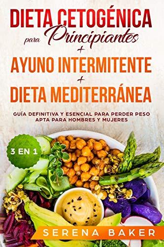 Dieta Cetognica para Principiantes + Ayuno Intermitente + Dieta Mediterrnea: 3 en 1 - Gua definitiva y esencial para perder peso apta para hombres y mujeres