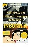 37 strategie per vincere l'insonnia e vivere felici: sconfiggere l'insonnia, addormentarsi, sonno profondo e sonno leggero, apnea notturna, smettere di russare, dormire, riposare, alzarsi stanco,sonno