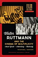 Walter Ruttmann and the Cinema of Multiplicity: Avant-Gard - Advertising - Modernity (Film Culture in Transition)