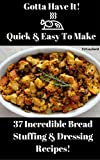 Gotta Have It Quick & Easy To Make 37 Incredible Bread Stuffing And Dressing Recipes!