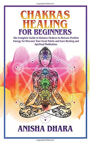 CHAKRAS HEALING FOR BEGINNERS: The Complete Guide To Balancing Chakras To Release Positive Energy, Discover Your Focal Points, And Have Healing And Spiritual Meditation.