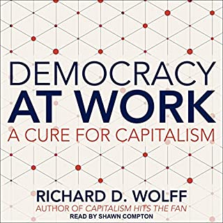 Democracy at Work     A Cure for Capitalism              By:                                                                                                                                 Richard D. Wolff                               Narrated by:                                                                                                                                 Shawn Compton                      Length: 6 hrs and 7 mins     34 ratings     Overall 4.5