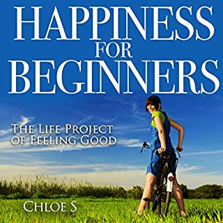 Happiness for Beginners: 2 Manuscripts     The Life Project of Feeling Good              By:                                                                                                                                 Chloe S                               Narrated by:                                                                                                                                 Michelle Murillo                      Length: 3 hrs and 22 mins     4 ratings     Overall 5.0