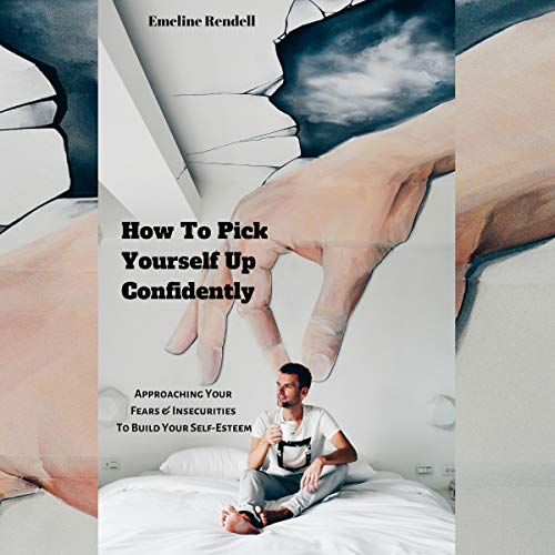 How to Pick Yourself up Confidently: Approaching Your Fears & Insecurities to Build Your Self-Esteem audiobook cover art