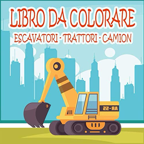 Libro da Colorare - Escavatori - Trattori - Camion: Libro da colorare per veicoli da costruzione: escavatori, dumper, gru, trattori, bulldozer ed escavatori e camion per ragazzi e bambini