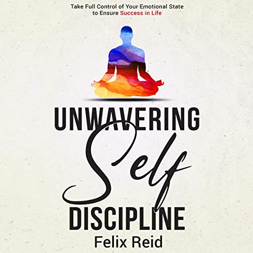 Unwavering Self-Discipline: Take Full Control of Your Emotional State to Ensure Success in Life cover art