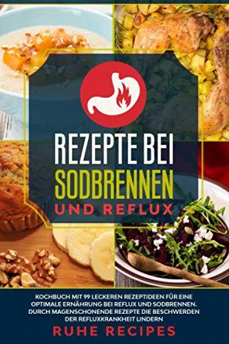 Rezepte bei Sodbrennen und Reflux: Kochbuch mit 99 leckeren Rezeptideen für die optimale Ernährung bei Reflux und Sodbrennen. Durch magenschonende Rezepte die Beschwerden der Refluxkrankheit lindern