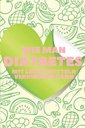 WIE MAN DIÄTBETES MIT LEBENSMITTELN VERHINDERN KANN: Der Ernährungsratgeber für eine GESUNDHEITLICHE Vorbeugung und Umkehrung von Diabetes!