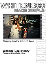 Whiteness Made Simple: Stepping into the Grey Zone by William (Lez) Henry (2007-10-11)