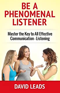 Be A Phenomenal Listener: Master the Key to All Effective Communication - Listening