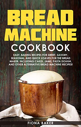 Bread Machine Cookbook: Easy, Baking Recipes for Sweet, Savory, Seasonal, and Quick Loaves For The Bread Maker. Including Cakes, Jams, Pasta Dough, and ... Bread Machine Recipes! (English Edition)
