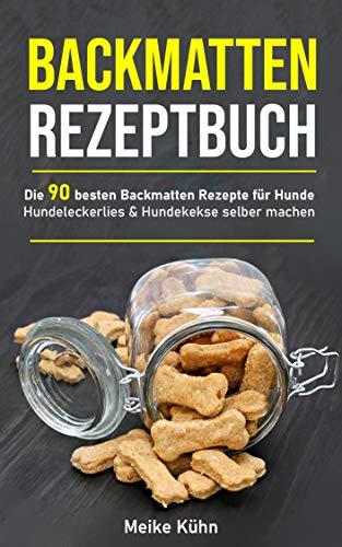 Backmatten Rezeptbuch: Die 90 besten Backmatten Rezepte für Hunde - Hundeleckerlies & Hundekekse selber machen