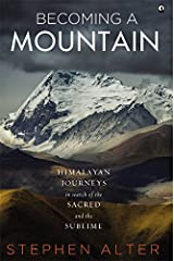 Becoming a Mountain: Himalayan Journeys in Search of the Sacred and the Sublime Kindle Edition