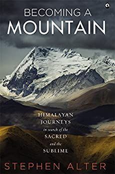 Becoming a Mountain: Himalayan Journeys in Search of the Sacred and the Sublime by [Stephen Alter]