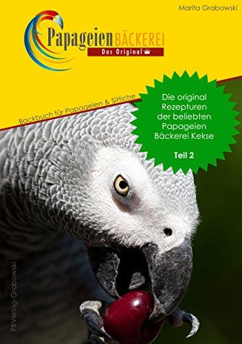 Teil 2: Die original Rezepte der beliebten Papageien Bäckerei Kekse: Backbuch für Papageien und Sittiche (PapageienBäckerei)