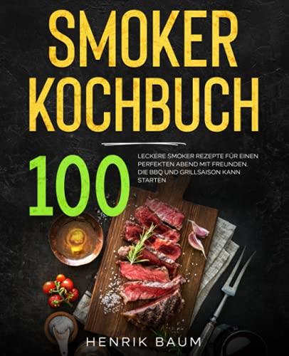 Smoker Kochbuch: 100 leckere Smoker Rezepte für einen perfekten Abend mit Freunden. Die BBQ und Grillsaison kann starten.
