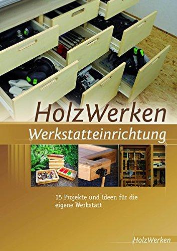 HolzWerken Werkstatteinrichtung: 15 Projekte und Ideen für die eigene Werkstatt