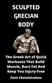Sculpted Grecian Body: The Greek Art of Quick Workouts That Build Muscle, Burn Fat And Keep You Injury-Free