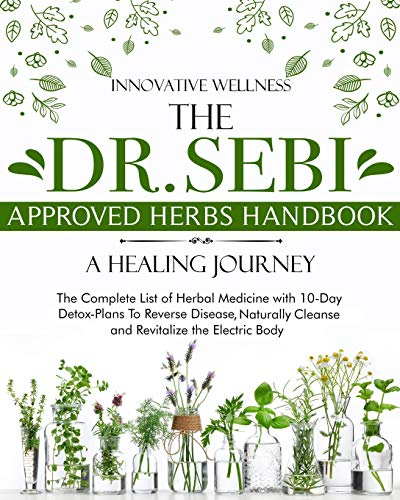 The Dr. Sebi Approved Herbs Handbook • A Healing Journey: The Complete List of Herbal Medicine with 10-Day Detox-Plans To Reverse Disease, Naturally Cleanse and Revitalize the Electric Body