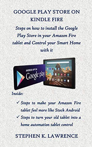 GOOGLE PLAY STORE ON KINDLE FIRE: Steps on how to install the Google Play Store in your Amazon Fire tablet and Control your Smart Home with it (English Edition)