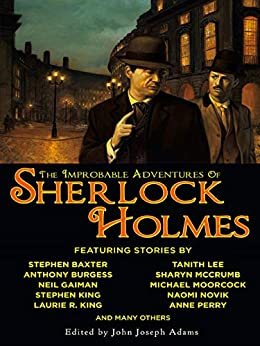 The Improbable Adventures of Sherlock Holmes: Tales of Mystery and the Imagination Detailing the Adventures of the World's Most Famous Detective, Mr. Sherlock Holmes by [John Joseph Adams]