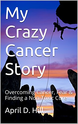 My Crazy Cancer Story: Overcoming Cancer, Fear & Finding a Non-Toxic Cure (English Edition)