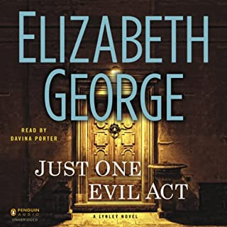 Just One Evil Act     A Lynley Novel              Written by:                                                                                                                                 Elizabeth George                               Narrated by:                                                                                                                                 Davina Porter                      Length: 28 hrs and 24 mins     5 ratings     Overall 4.0