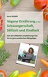 Vegane Ernährung in der Schwangerschaft, Stillzeit und Kindheit: Von den offiziellen Empfehlungen bis hin zu ganz praktischen Alltagstipps (German Edition)