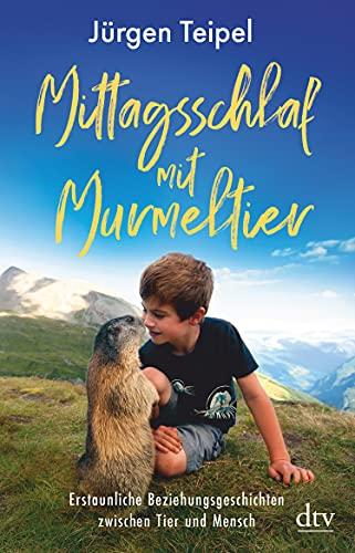 Mittagsschlaf mit Murmeltier: Erstaunliche Beziehungsgeschichten zwischen Tier und Mensch