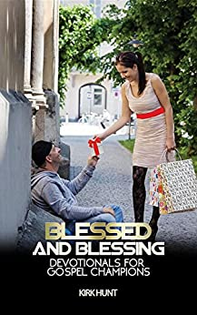 Blessed And Blessing: Devotionals For Gospel Champions by [Kirk W Hunt]