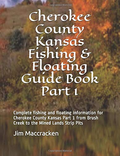 Cherokee County Kansas Fishing & Floating Guide Book Part 1: Complete fishing and floating information for Cherokee County Kansas Part 1 from Brush Creek to the Mined Lands Strip Pits (Kansas Fishing & Floating Guide Books)