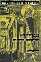 The Celebration of the Eucharist: The Origin of the Rite and the Development of Its Interpretation