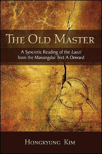 The Old Master: A Syncretic Reading of the Laozi from the Mawangdui Text A Onward (SUNY series in Chinese Philosophy and