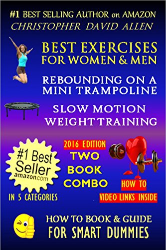 BEST EXERCISES FOR WOMEN & MEN - REBOUNDING ON A MINI TRAMPOLINE & SLOW MOTION WEIGHT TRAINING - TWO BOOK COMBO - 2016 EDITION - HOW TO VIDEO LINKS INSIDE (HOW TO BOOK & GUIDE FOR SMART DUMMIES 10)