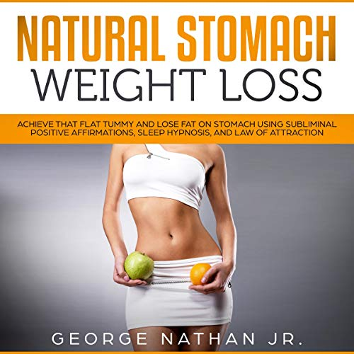 Natural Stomach Weight Loss: Achieve That Flat Tummy and Lose Fat on Stomach Using Subliminal Positive Affirmations, Sleep Hypnosis, and Law of Attraction audiobook cover art