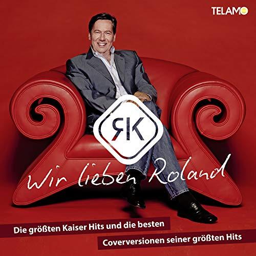 Wir lieben Roland: Die größten Kaiser Hits und die besten Coverversionen seiner Hits