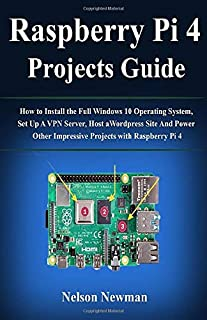 Raspberry Pi 4 Projects Guide: How to Install the Full Windows 10 Operating System, Set Up A VPN Server, Host a Wordpress Site And Power Other Impressive Projects with Raspberry Pi 4