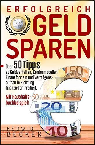 Erfolg-Reich Geld sparen!: Mit über 50 Tipps zu Geldverhalten, Kontenmodellen, Finanzformeln und Vermögensaufbau in Richtung finanzieller Freiheit. – mit Haushaltsbuchbeispiel