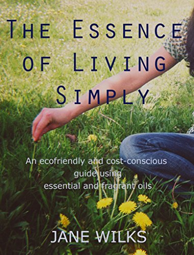 The Essence of Living Simply - An ecofriendly and cost-conscious guide using essential and fragrant oils by [Jane Wilks]