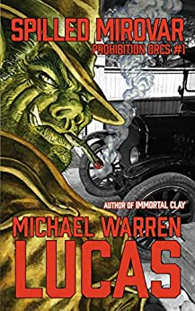 Spilled Mirovar (Prohibition Orcs Book 1) by [Michael Warren Lucas]