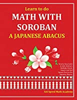 Learn to Do Math With Soroban a Japanese Abacus: Learn How to Add, Subtract, Multiply, Divide and Find Square Roots With This Easy to Use Instruction Guide.