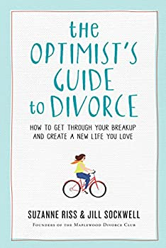 The Optimist s Guide to Divorce  How to Get Through Your Breakup and Create a New Life You Love