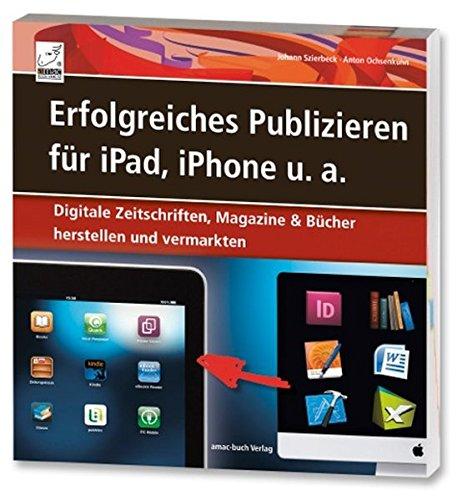 Erfolgreiches Publizieren für iPad, iPhone u.a. - Digitale Zeitschriften, Magazine & Bücher herstellen und vermarkten (ePubs und Apps mit Adobe InDesign und QuarkXPress)