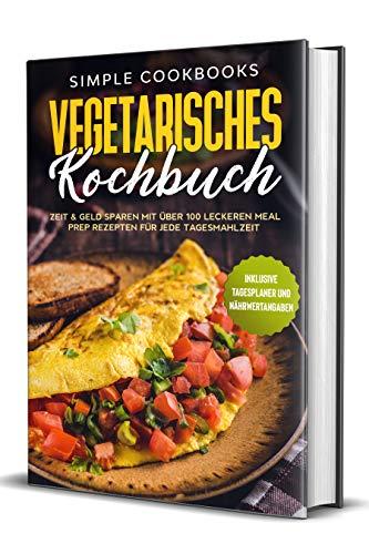 Vegetarisches Kochbuch: Zeit & Geld sparen mit über 100 leckeren Meal Prep Rezepten für jede Tagesmahlzeit - Inklusive Tagesplaner und Nährwertangaben