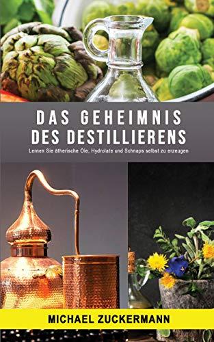 Das Geheimnis des Destillierens: Lernen Sie ätherische Öle, Hydrolate und Schnaps selbst zu erzeugen