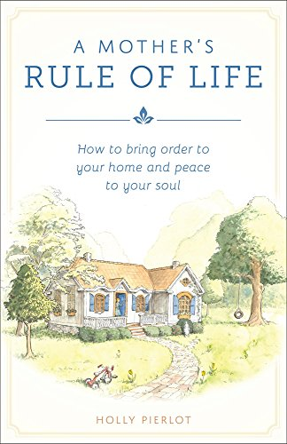 A Mother's Rule of Life: How to Bring Order to Your Home and Peace to Your Soul