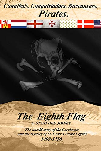 The Eighth Flag: Cannibals.  Conquistadors.  Buccaneers.  PIRATES.  The untold story of the Caribbean and the mystery of St. Croix's Pirate Legacy, 1493-1750