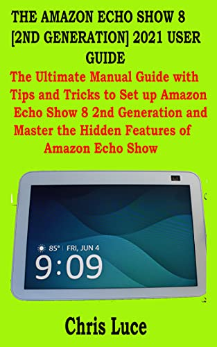 THE AMAZON ECHO SHOW 8 [2ND GENERATION] 2021 USER GUIDE: The Ultimate Manual Guide with Tips and Tricks to Set up Amazon Echo Show 8 2nd Generation and Master the Hidden Features of Amazon Echo Show